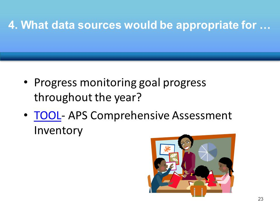 4. What data sources would be appropriate for … Progress monitoring goal progress throughout the year? TOOL- APS Comprehensive Assessment Inventory TO