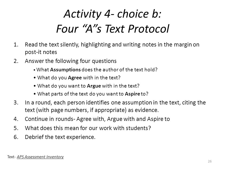 Activity 4- choice b: Four A s Text Protocol 1.Read the text silently, highlighting and writing notes in the margin on post-it notes 2.Answer the following four questions What Assumptions does the author of the text hold.