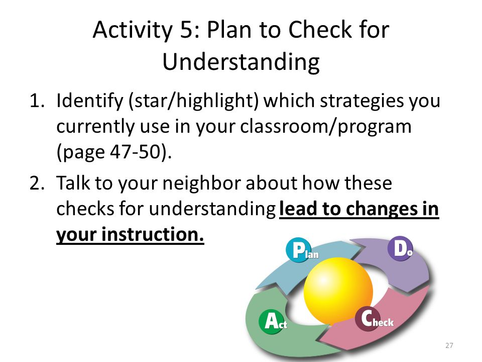 Activity 5: Plan to Check for Understanding 1.Identify (star/highlight) which strategies you currently use in your classroom/program (page 47-50).