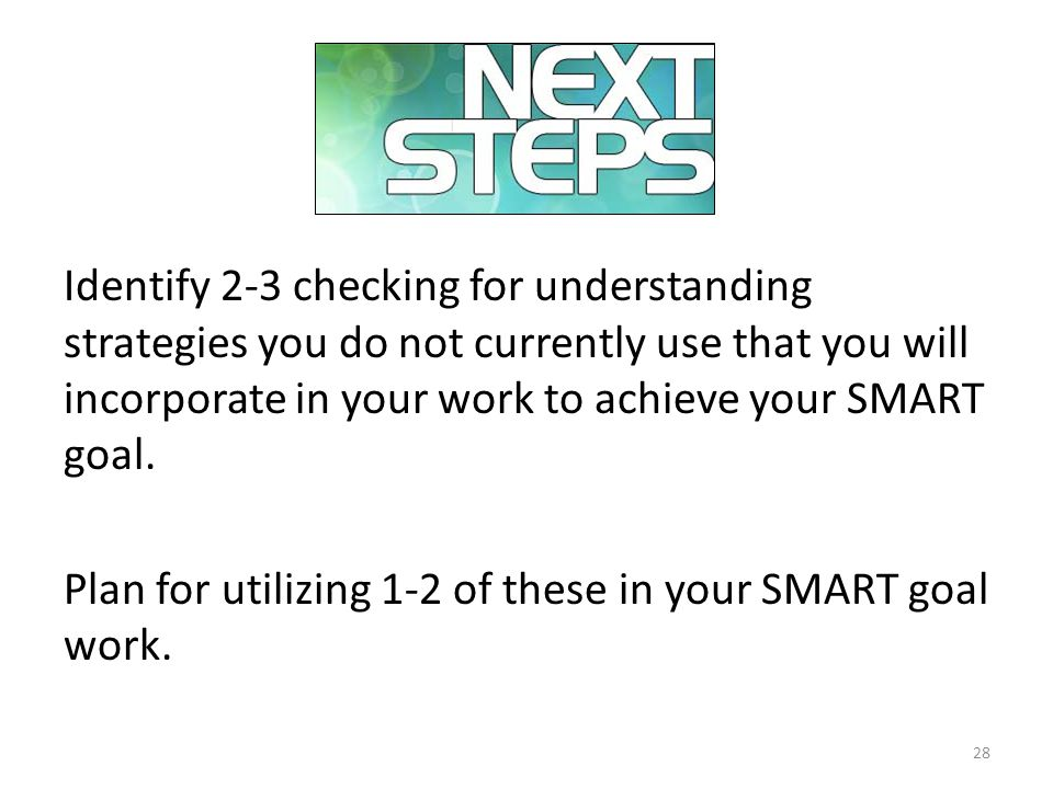 Next Steps Identify 2-3 checking for understanding strategies you do not currently use that you will incorporate in your work to achieve your SMART goal.
