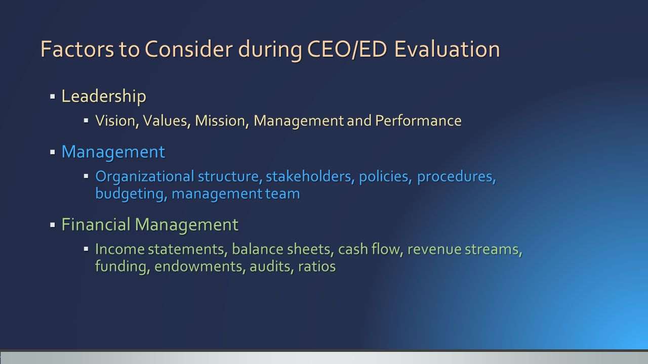 Factors to Consider during CEO/ED Evaluation  Leadership  Vision, Values, Mission, Management and Performance  Management  Organizational structure, stakeholders, policies, procedures, budgeting, management team  Financial Management  Income statements, balance sheets, cash flow, revenue streams, funding, endowments, audits, ratios