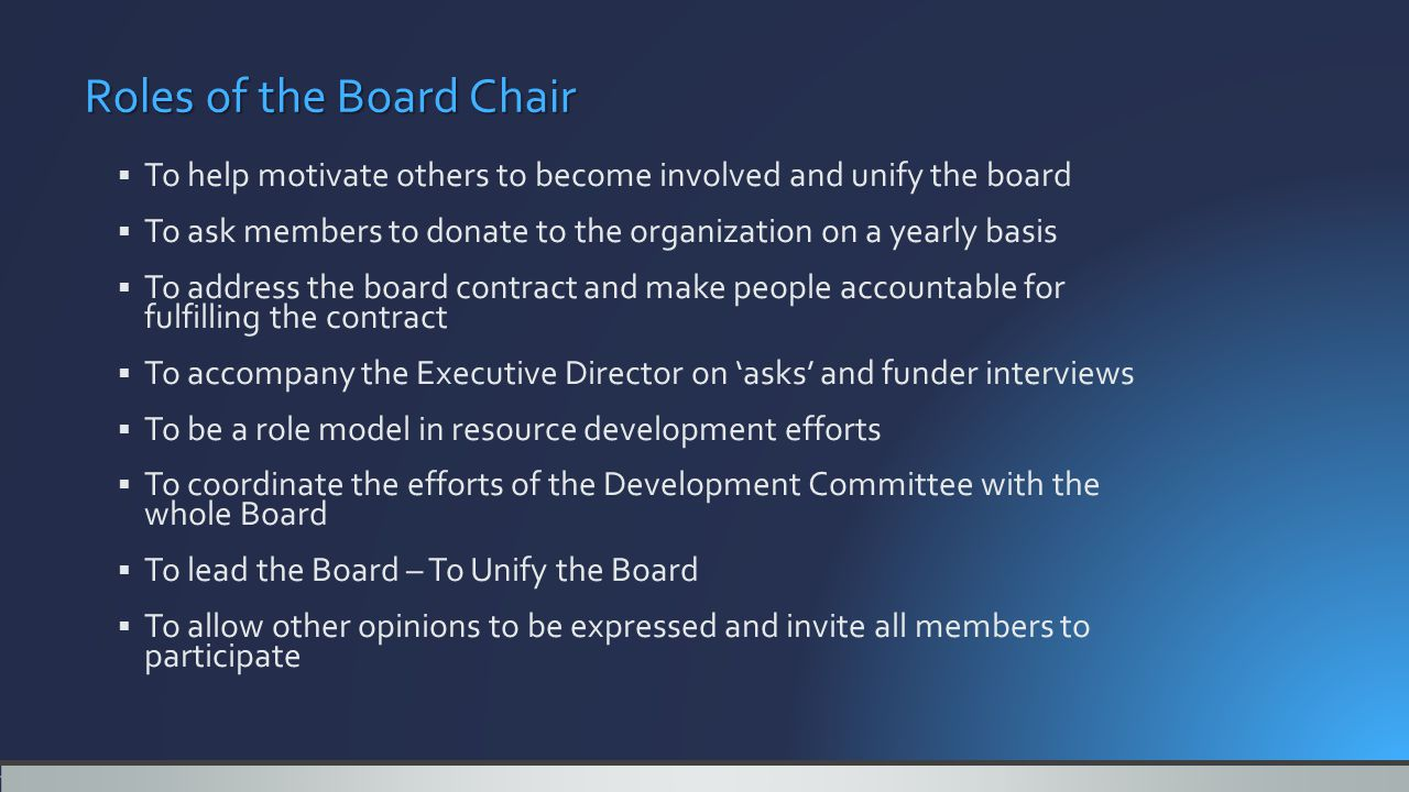Roles of the Board Chair  To help motivate others to become involved and unify the board  To ask members to donate to the organization on a yearly basis  To address the board contract and make people accountable for fulfilling the contract  To accompany the Executive Director on 'asks' and funder interviews  To be a role model in resource development efforts  To coordinate the efforts of the Development Committee with the whole Board  To lead the Board – To Unify the Board  To allow other opinions to be expressed and invite all members to participate