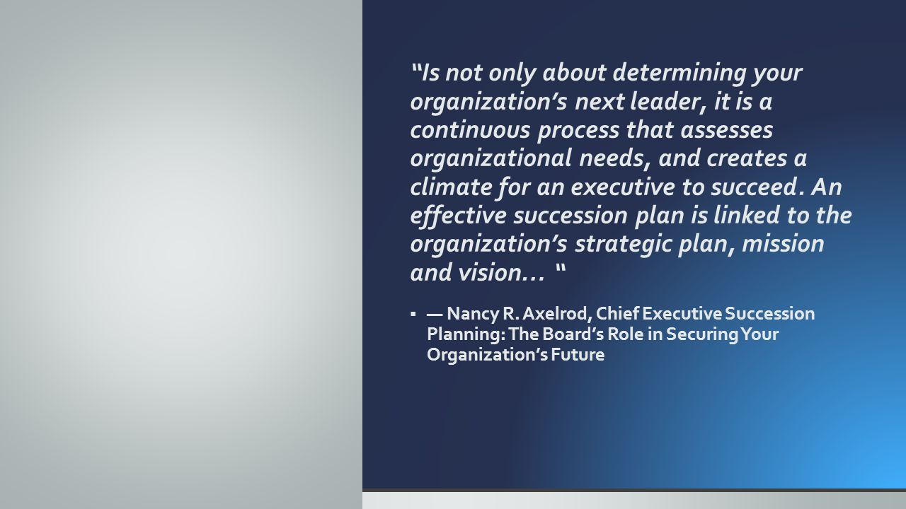 Is not only about determining your organization's next leader, it is a continuous process that assesses organizational needs, and creates a climate for an executive to succeed.