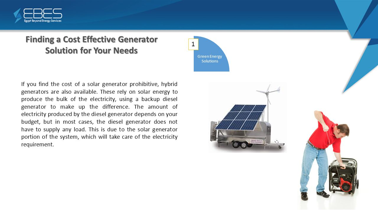 Finding a Cost Effective Generator Solution for Your Needs 1 Green Energy Solutions If you find the cost of a solar generator prohibitive, hybrid generators are also available.