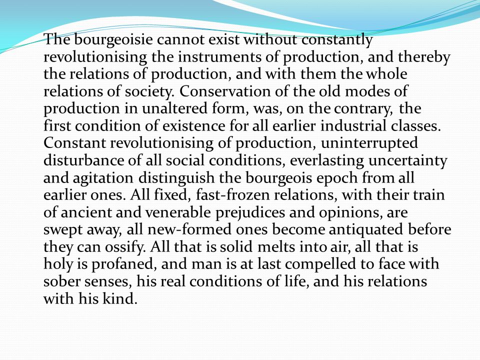 The bourgeoisie cannot exist without constantly revolutionising the instruments of production, and thereby the relations of production, and with them