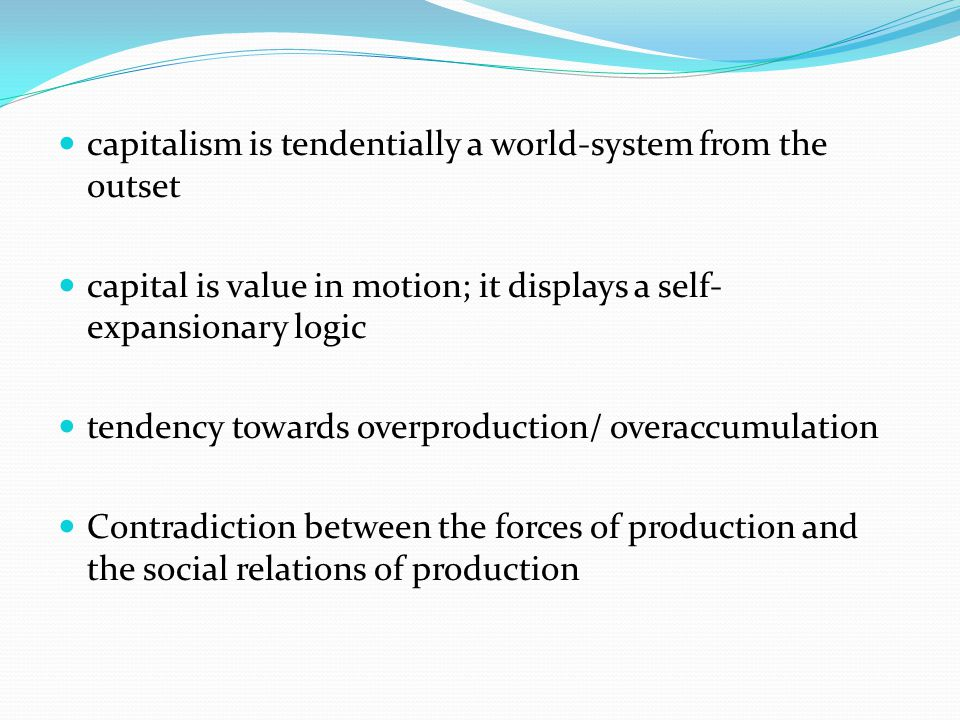 capitalism is tendentially a world-system from the outset capital is value in motion; it displays a self- expansionary logic tendency towards overprod