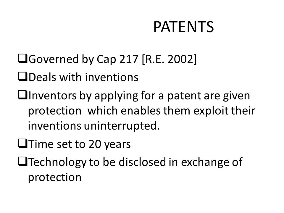 PATENTS  Governed by Cap 217 [R.E. 2002]  Deals with inventions  Inventors by applying for a patent are given protection which enables them exploit