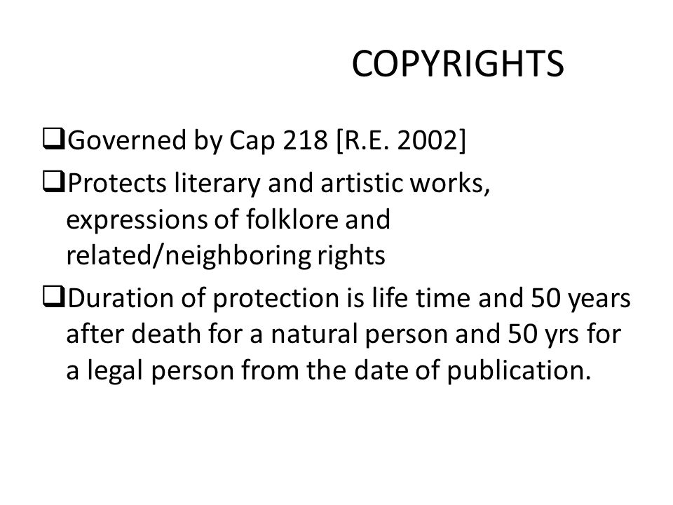 COPYRIGHTS  Governed by Cap 218 [R.E. 2002]  Protects literary and artistic works, expressions of folklore and related/neighboring rights  Duration