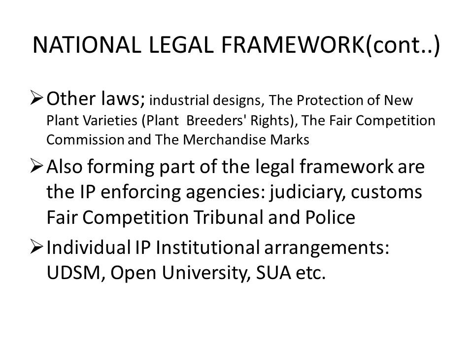 NATIONAL LEGAL FRAMEWORK(cont..)  Other laws; industrial designs, The Protection of New Plant Varieties (Plant Breeders Rights), The Fair Competition Commission and The Merchandise Marks  Also forming part of the legal framework are the IP enforcing agencies: judiciary, customs Fair Competition Tribunal and Police  Individual IP Institutional arrangements: UDSM, Open University, SUA etc.