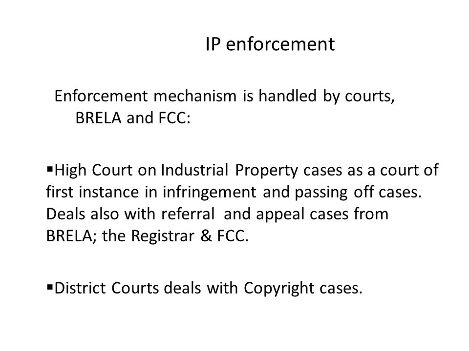 IP enforcement Enforcement mechanism is handled by courts, BRELA and FCC:  High Court on Industrial Property cases as a court of first instance in infringement and passing off cases.