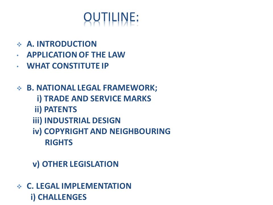  A. INTRODUCTION APPLICATION OF THE LAW WHAT CONSTITUTE IP  B. NATIONAL LEGAL FRAMEWORK; i) TRADE AND SERVICE MARKS ii) PATENTS iii) INDUSTRIAL DESI