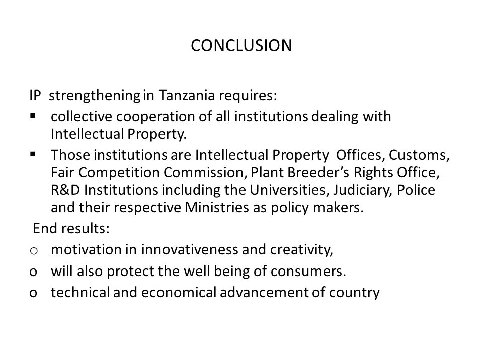 CONCLUSION IP strengthening in Tanzania requires:  collective cooperation of all institutions dealing with Intellectual Property.  Those institution