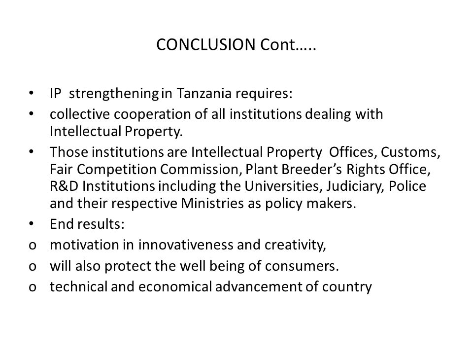CONCLUSION Cont….. IP strengthening in Tanzania requires: collective cooperation of all institutions dealing with Intellectual Property. Those institu