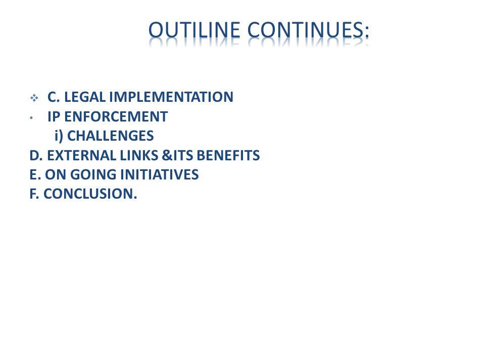  C. LEGAL IMPLEMENTATION IP ENFORCEMENT i) CHALLENGES D. EXTERNAL LINKS &ITS BENEFITS E. ON GOING INITIATIVES F. CONCLUSION.