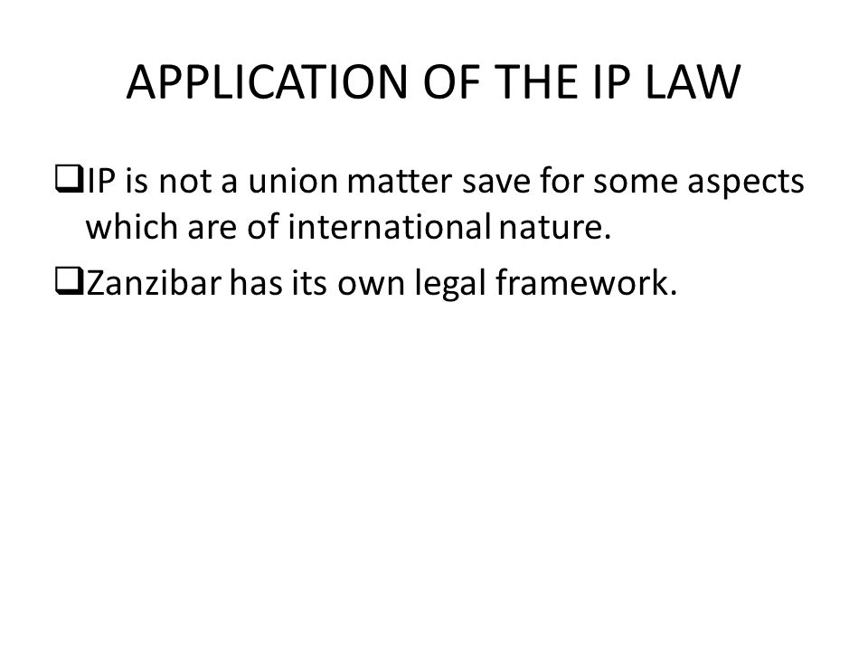 APPLICATION OF THE IP LAW  IP is not a union matter save for some aspects which are of international nature.  Zanzibar has its own legal framework.