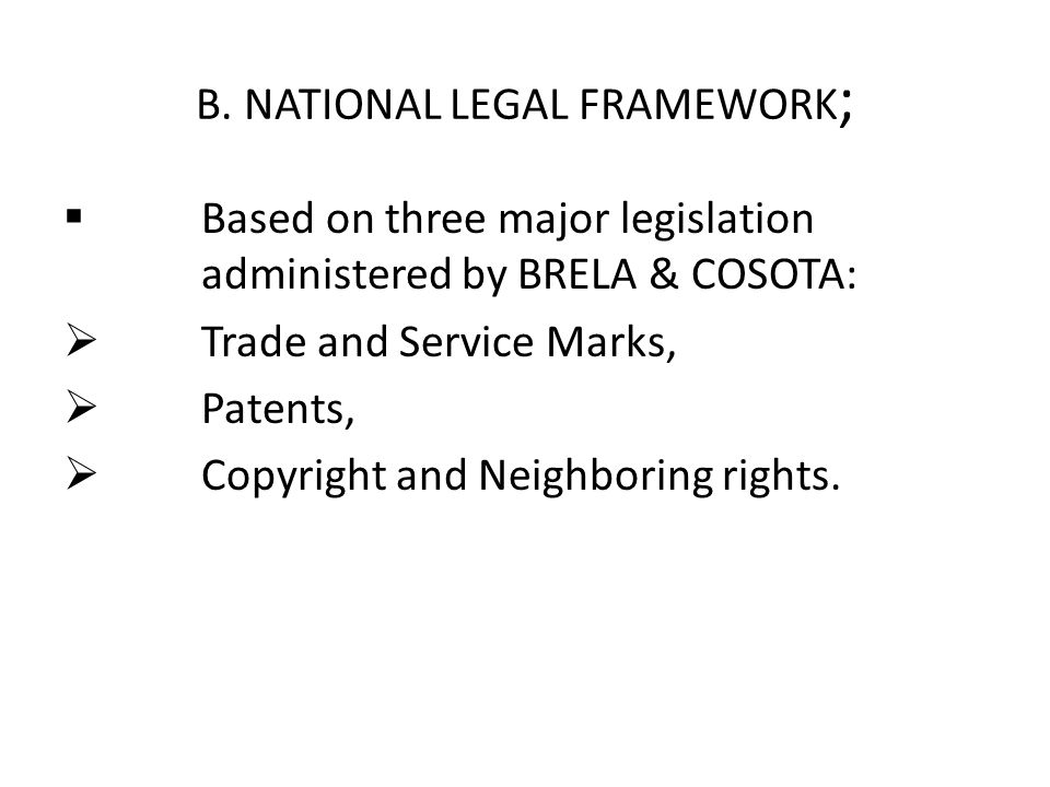 B. NATIONAL LEGAL FRAMEWORK ;  Based on three major legislation administered by BRELA & COSOTA:  Trade and Service Marks,  Patents,  Copyright and