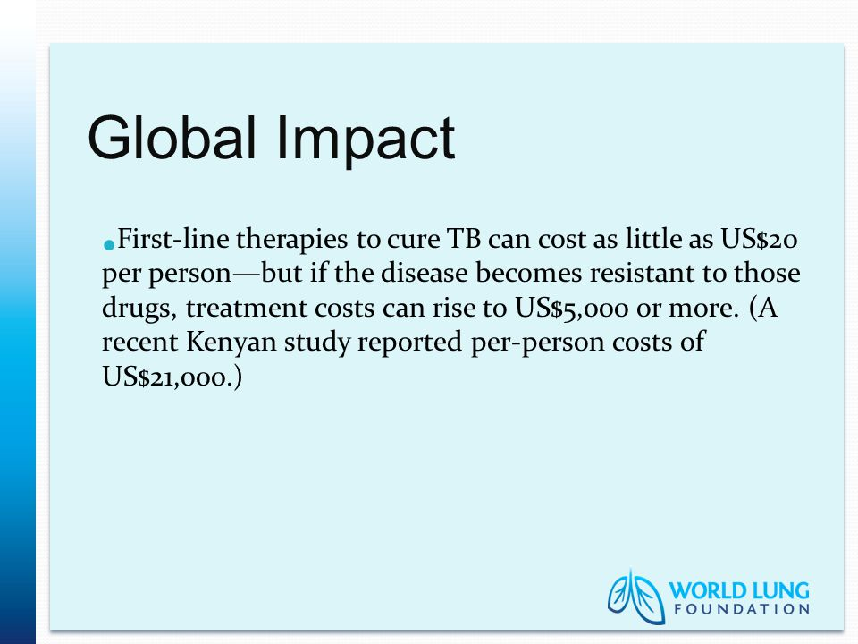 Global Impact First-line therapies to cure TB can cost as little as US$20 per person—but if the disease becomes resistant to those drugs, treatment costs can rise to US$5,000 or more.