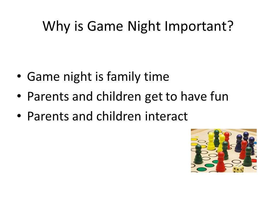 Why is Game Night Important? Game night is family time Parents and children get to have fun Parents and children interact