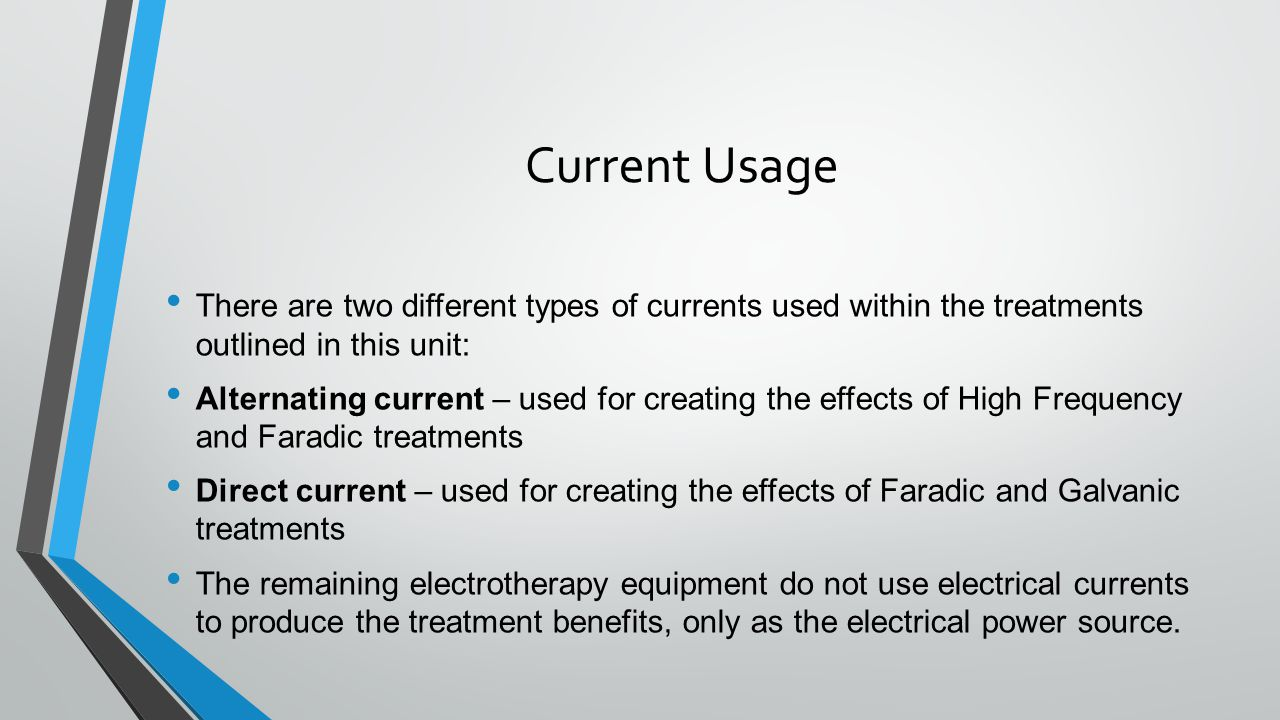 Current Usage There are two different types of currents used within the treatments outlined in this unit: Alternating current – used for creating the effects of High Frequency and Faradic treatments Direct current – used for creating the effects of Faradic and Galvanic treatments The remaining electrotherapy equipment do not use electrical currents to produce the treatment benefits, only as the electrical power source.