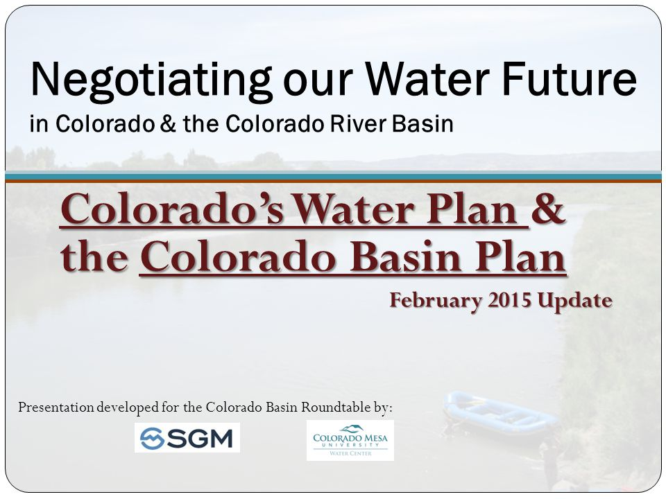 Negotiating our Water Future in Colorado & the Colorado River Basin Colorado's Water Plan & the Colorado Basin Plan February 2015 Update Presentation developed for the Colorado Basin Roundtable by: