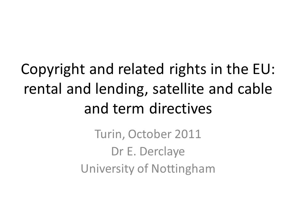 Copyright and related rights in the EU: rental and lending, satellite and cable and term directives Turin, October 2011 Dr E. Derclaye University of N
