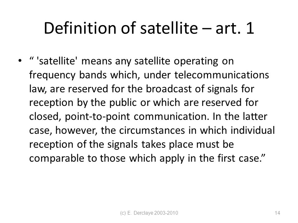"(c) E. Derclaye 2003-201014 Definition of satellite – art. 1 "" 'satellite' means any satellite operating on frequency bands which, under telecommunica"