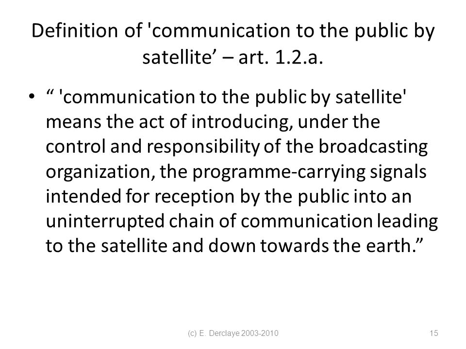 (c) E. Derclaye 2003-201015 Definition of communication to the public by satellite' – art.