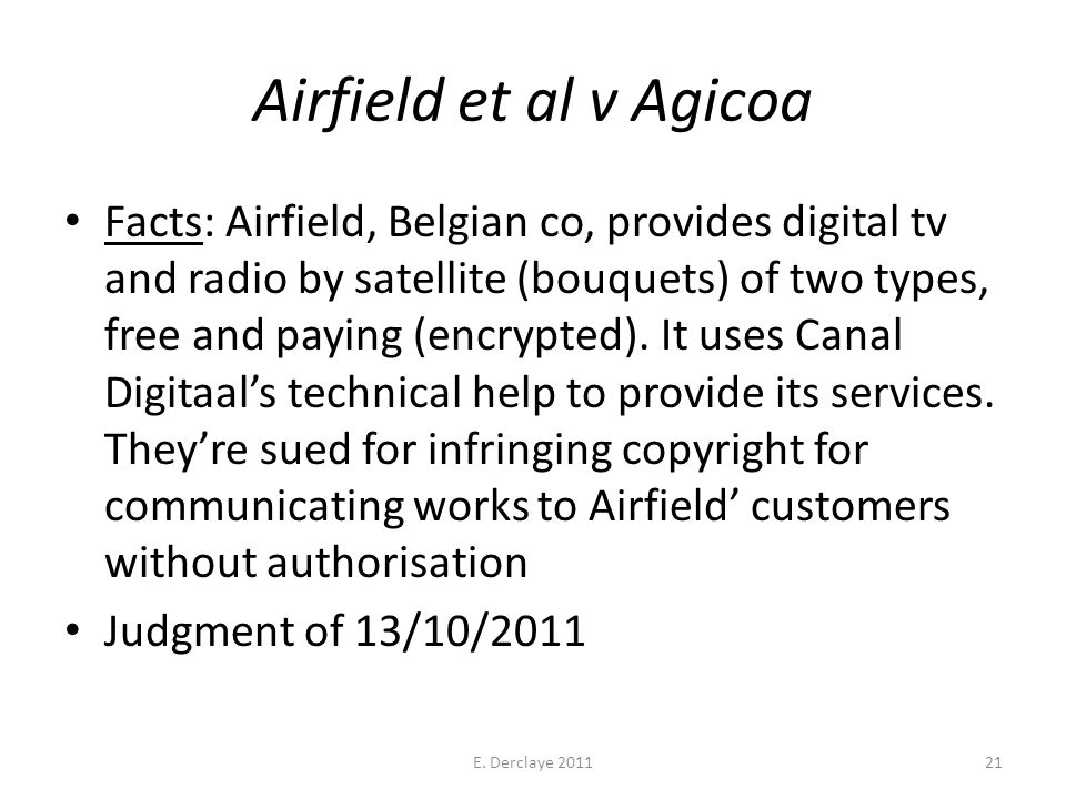 Airfield et al v Agicoa Facts: Airfield, Belgian co, provides digital tv and radio by satellite (bouquets) of two types, free and paying (encrypted).