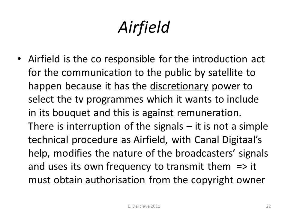 Airfield Airfield is the co responsible for the introduction act for the communication to the public by satellite to happen because it has the discretionary power to select the tv programmes which it wants to include in its bouquet and this is against remuneration.