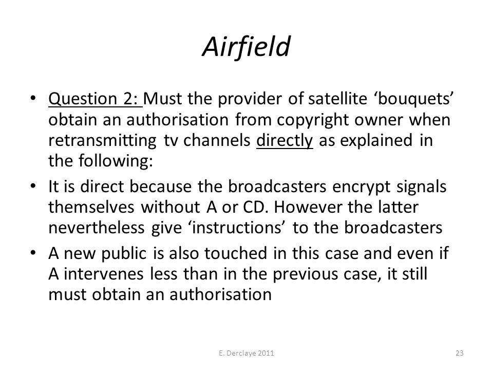 Airfield Question 2: Must the provider of satellite 'bouquets' obtain an authorisation from copyright owner when retransmitting tv channels directly as explained in the following: It is direct because the broadcasters encrypt signals themselves without A or CD.