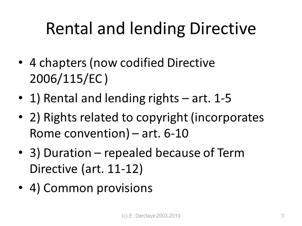 (c) E. Derclaye 2003-20103 Rental and lending Directive 4 chapters (now codified Directive 2006/115/EC ) 1) Rental and lending rights – art. 1-5 2) Ri