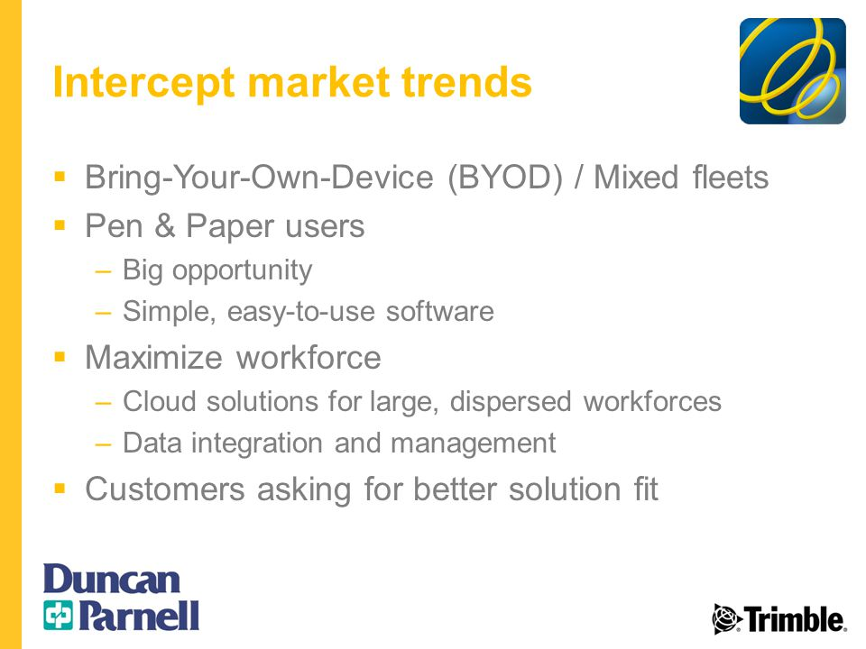 Intercept market trends  Bring-Your-Own-Device (BYOD) / Mixed fleets  Pen & Paper users –Big opportunity –Simple, easy-to-use software  Maximize workforce –Cloud solutions for large, dispersed workforces –Data integration and management  Customers asking for better solution fit