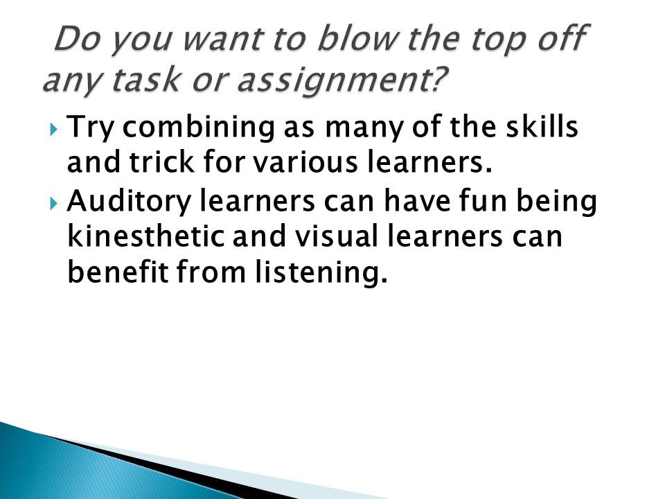  Try combining as many of the skills and trick for various learners.