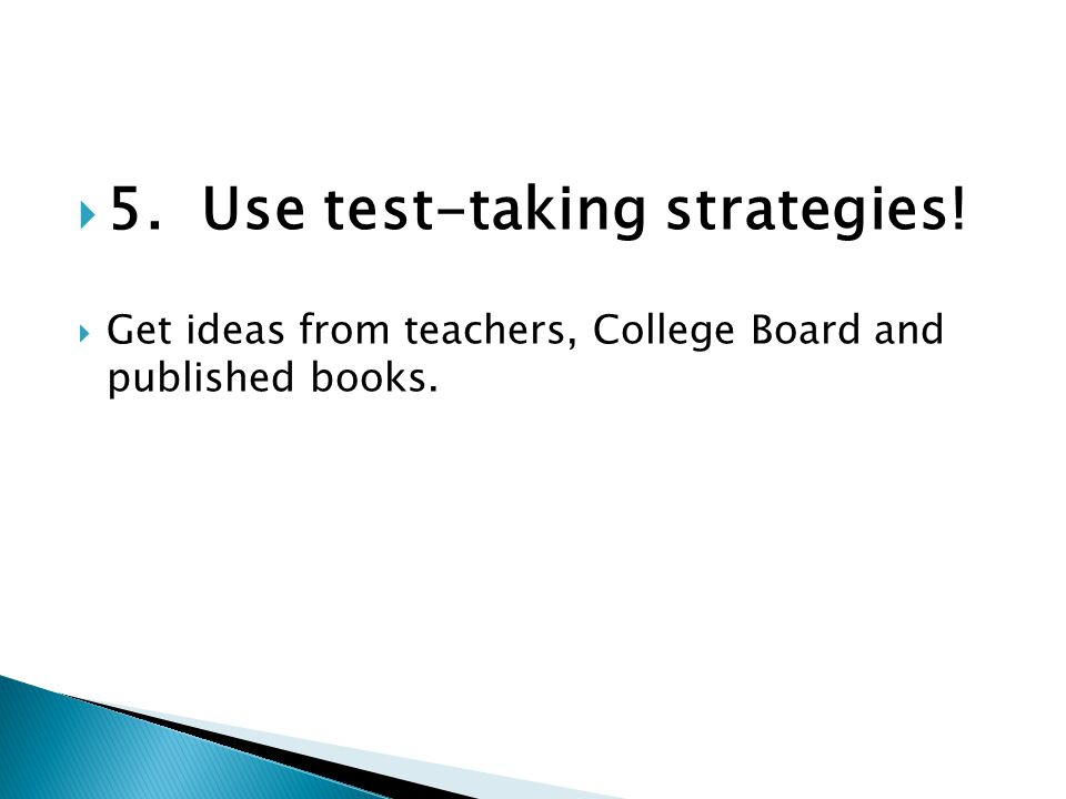  5. Use test-taking strategies!  Get ideas from teachers, College Board and published books.
