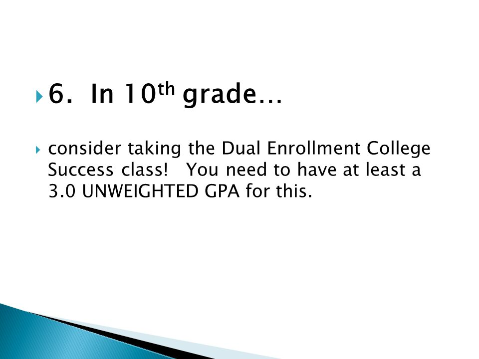  6. In 10 th grade…  consider taking the Dual Enrollment College Success class.