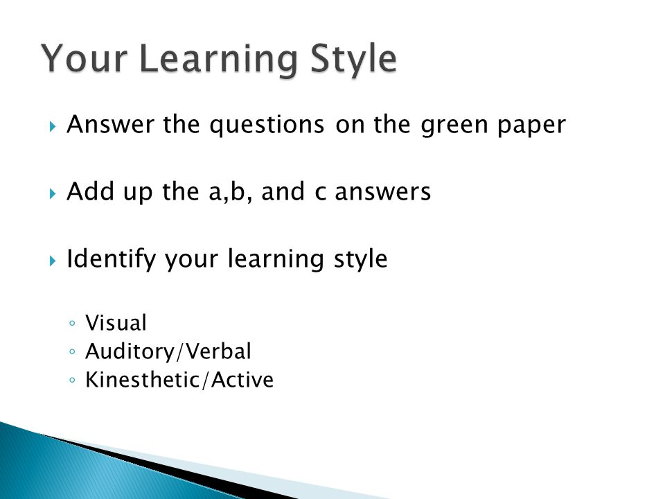  Answer the questions on the green paper  Add up the a,b, and c answers  Identify your learning style ◦ Visual ◦ Auditory/Verbal ◦ Kinesthetic/Active