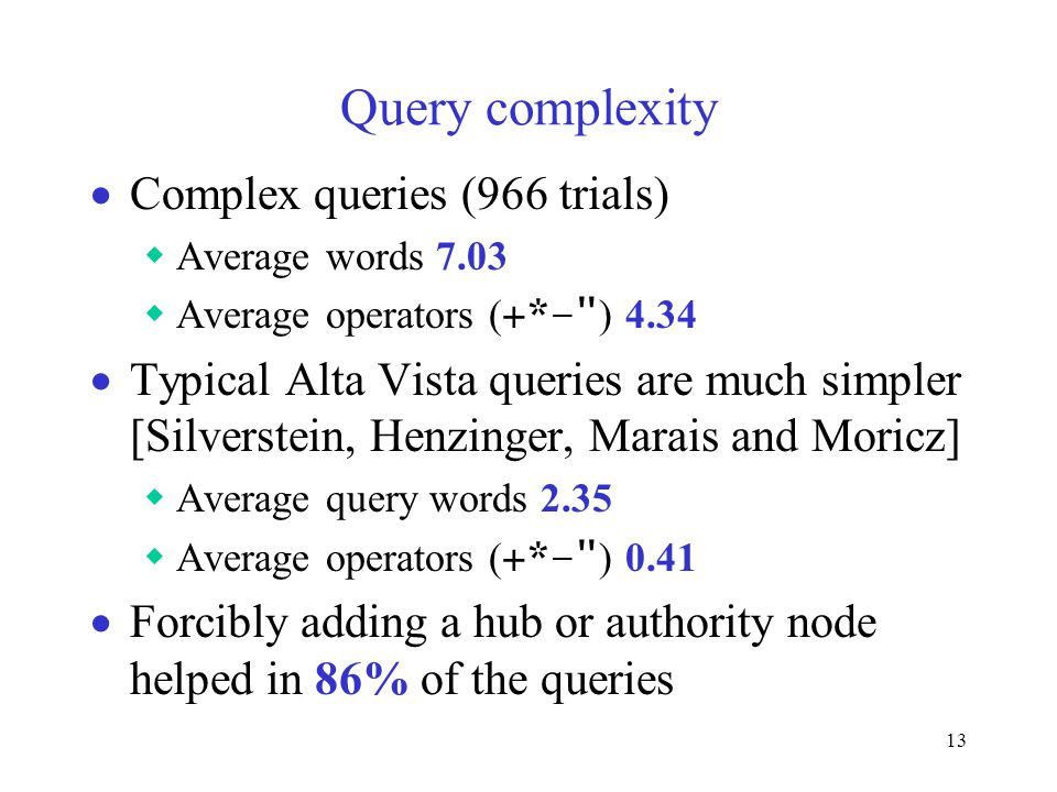 13 Query complexity  Complex queries (966 trials)  Average words 7.03  Average operators ( +*– ) 4.34  Typical Alta Vista queries are much simpler [Silverstein, Henzinger, Marais and Moricz]  Average query words 2.35  Average operators ( +*– ) 0.41  Forcibly adding a hub or authority node helped in 86% of the queries