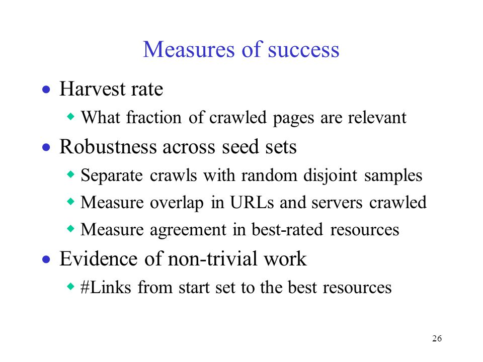 26 Measures of success  Harvest rate  What fraction of crawled pages are relevant  Robustness across seed sets  Separate crawls with random disjoint samples  Measure overlap in URLs and servers crawled  Measure agreement in best-rated resources  Evidence of non-trivial work  #Links from start set to the best resources