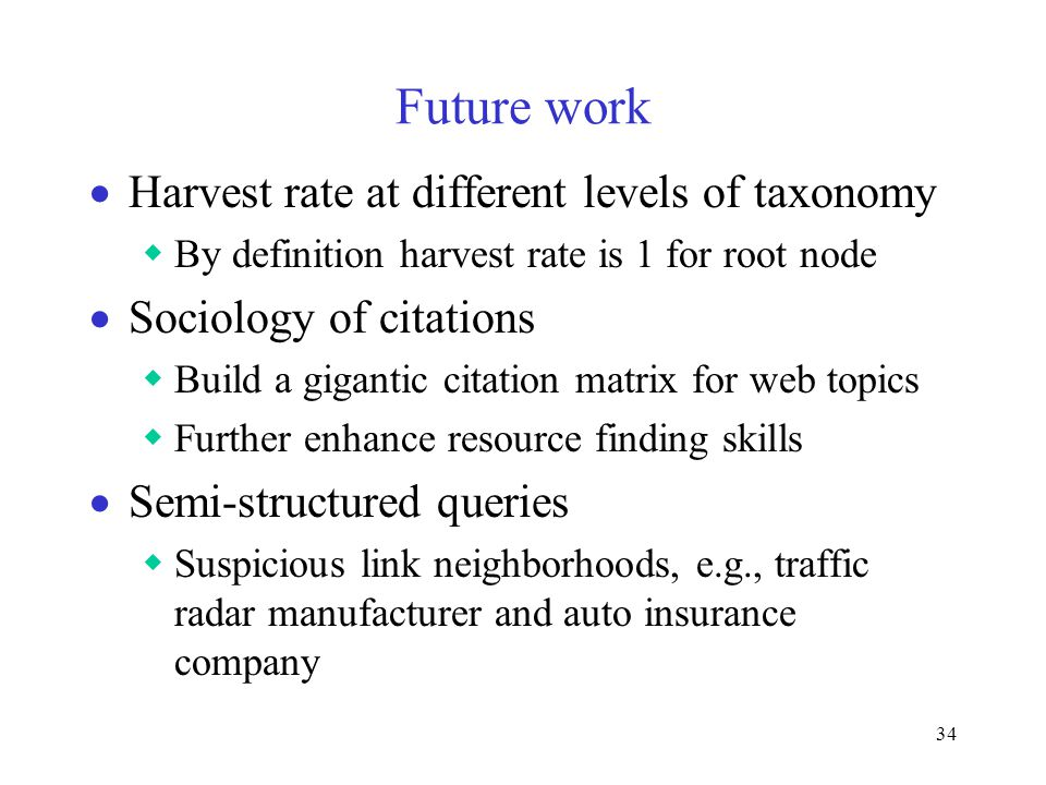 34 Future work  Harvest rate at different levels of taxonomy  By definition harvest rate is 1 for root node  Sociology of citations  Build a gigantic citation matrix for web topics  Further enhance resource finding skills  Semi-structured queries  Suspicious link neighborhoods, e.g., traffic radar manufacturer and auto insurance company