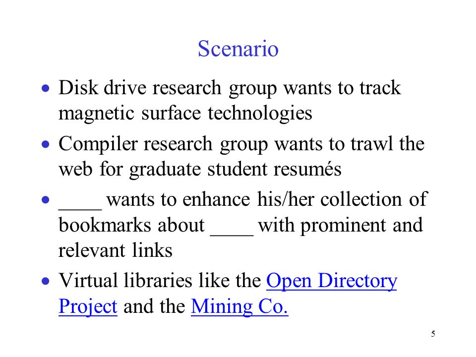 5 Scenario  Disk drive research group wants to track magnetic surface technologies  Compiler research group wants to trawl the web for graduate student resumés  ____ wants to enhance his/her collection of bookmarks about ____ with prominent and relevant links  Virtual libraries like the Open Directory Project and the Mining Co.Open Directory ProjectMining Co.