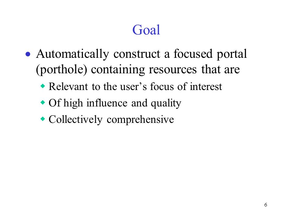 6 Goal  Automatically construct a focused portal (porthole) containing resources that are  Relevant to the user's focus of interest  Of high influence and quality  Collectively comprehensive