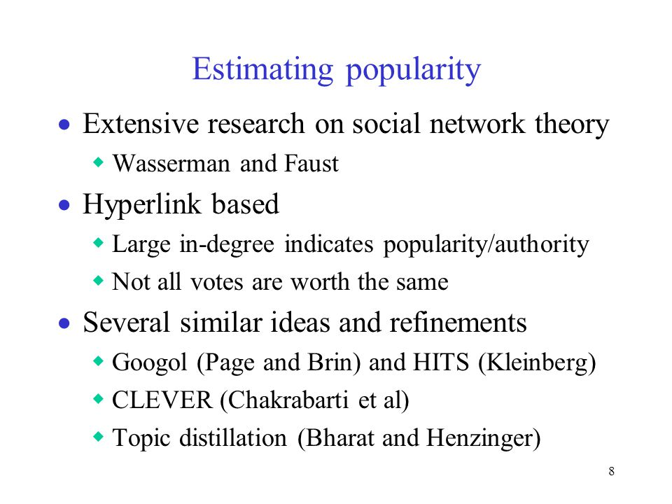8 Estimating popularity  Extensive research on social network theory  Wasserman and Faust  Hyperlink based  Large in-degree indicates popularity/authority  Not all votes are worth the same  Several similar ideas and refinements  Googol (Page and Brin) and HITS (Kleinberg)  CLEVER (Chakrabarti et al)  Topic distillation (Bharat and Henzinger)