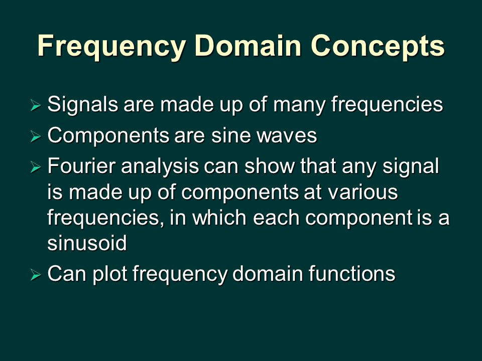 Frequency Domain Concepts  Signals are made up of many frequencies  Components are sine waves  Fourier analysis can show that any signal is made up of components at various frequencies, in which each component is a sinusoid  Can plot frequency domain functions