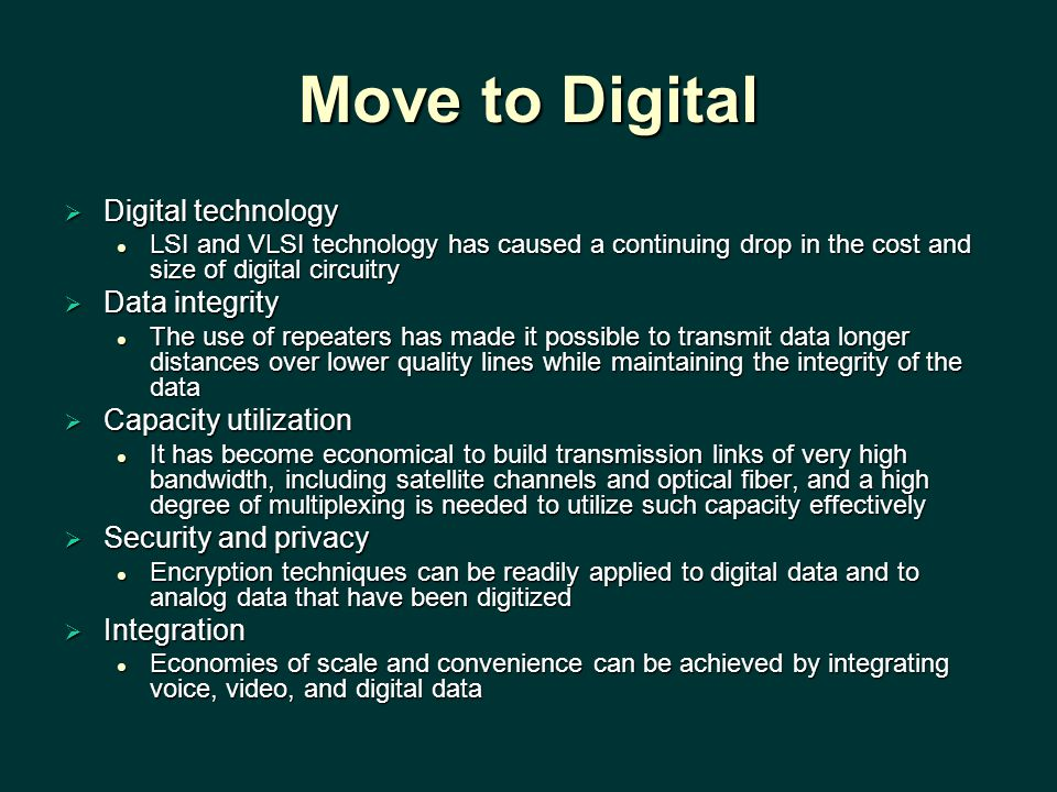 Move to Digital  Digital technology LSI and VLSI technology has caused a continuing drop in the cost and size of digital circuitry LSI and VLSI technology has caused a continuing drop in the cost and size of digital circuitry  Data integrity The use of repeaters has made it possible to transmit data longer distances over lower quality lines while maintaining the integrity of the data The use of repeaters has made it possible to transmit data longer distances over lower quality lines while maintaining the integrity of the data  Capacity utilization It has become economical to build transmission links of very high bandwidth, including satellite channels and optical fiber, and a high degree of multiplexing is needed to utilize such capacity effectively It has become economical to build transmission links of very high bandwidth, including satellite channels and optical fiber, and a high degree of multiplexing is needed to utilize such capacity effectively  Security and privacy Encryption techniques can be readily applied to digital data and to analog data that have been digitized Encryption techniques can be readily applied to digital data and to analog data that have been digitized  Integration Economies of scale and convenience can be achieved by integrating voice, video, and digital data Economies of scale and convenience can be achieved by integrating voice, video, and digital data