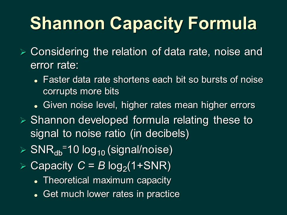 Shannon Capacity Formula  Considering the relation of data rate, noise and error rate: Faster data rate shortens each bit so bursts of noise corrupts more bits Faster data rate shortens each bit so bursts of noise corrupts more bits Given noise level, higher rates mean higher errors Given noise level, higher rates mean higher errors  Shannon developed formula relating these to signal to noise ratio (in decibels)  SNR db = 10 log 10 (signal/noise)  Capacity C = B log 2 (1+SNR) Theoretical maximum capacity Theoretical maximum capacity Get much lower rates in practice Get much lower rates in practice