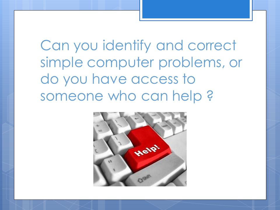 Can you identify and correct simple computer problems, or do you have access to someone who can help ?