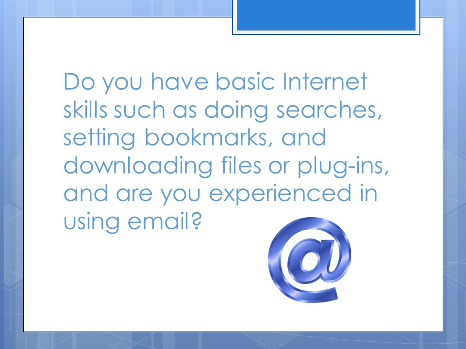 Do you have basic Internet skills such as doing searches, setting bookmarks, and downloading files or plug-ins, and are you experienced in using email