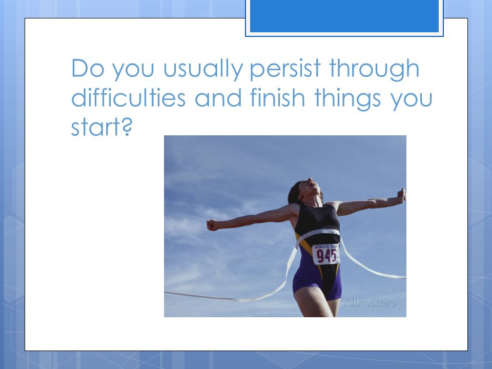 Do you usually persist through difficulties and finish things you start