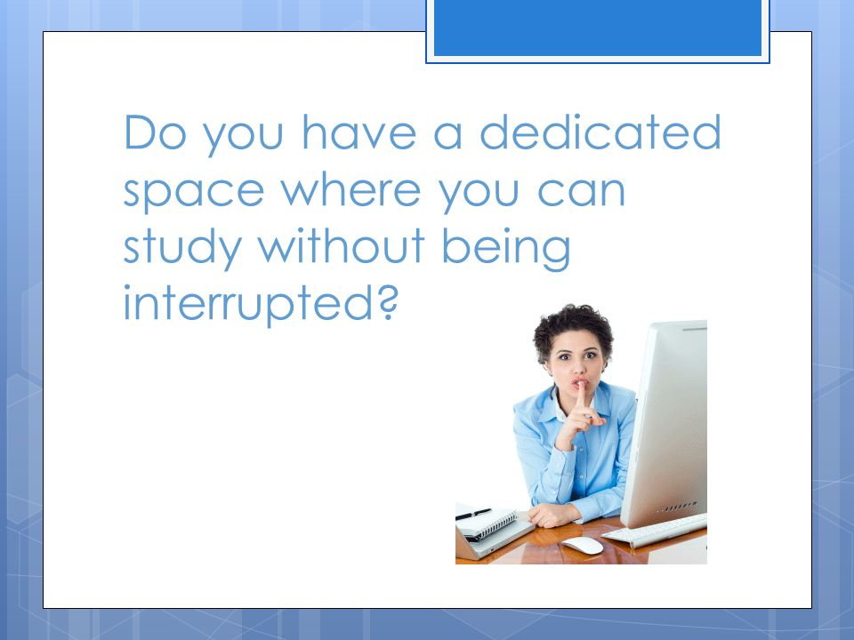 Do you have a dedicated space where you can study without being interrupted