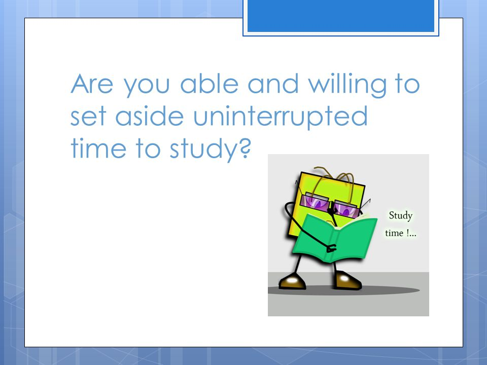 Are you able and willing to set aside uninterrupted time to study?